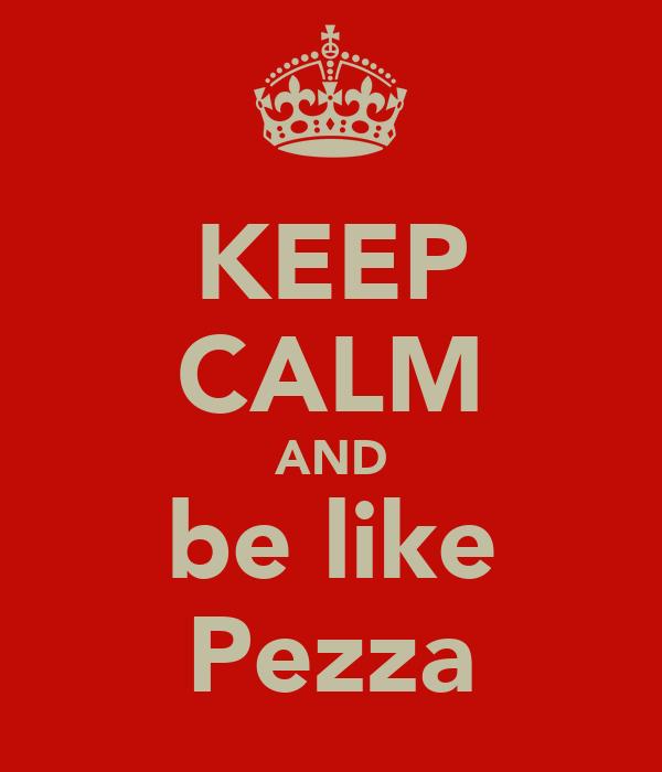KEEP CALM AND be like Pezza