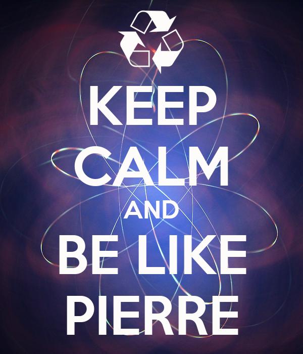 KEEP CALM AND BE LIKE PIERRE