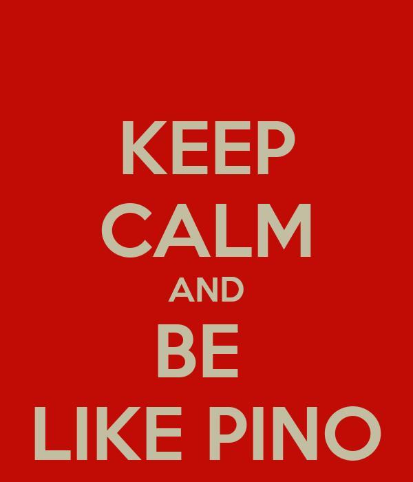KEEP CALM AND BE  LIKE PINO