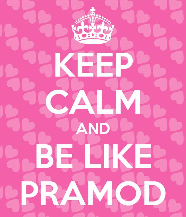KEEP CALM AND BE LIKE PRAMOD