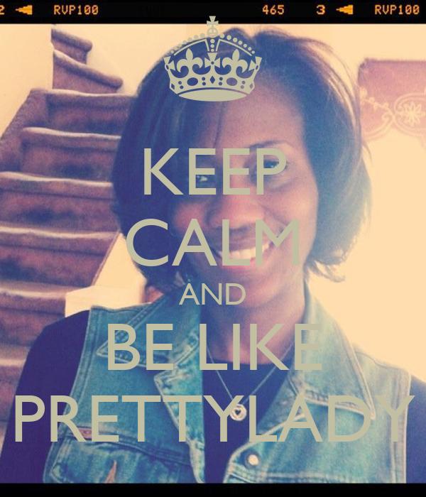 KEEP CALM AND BE LIKE PRETTYLADY