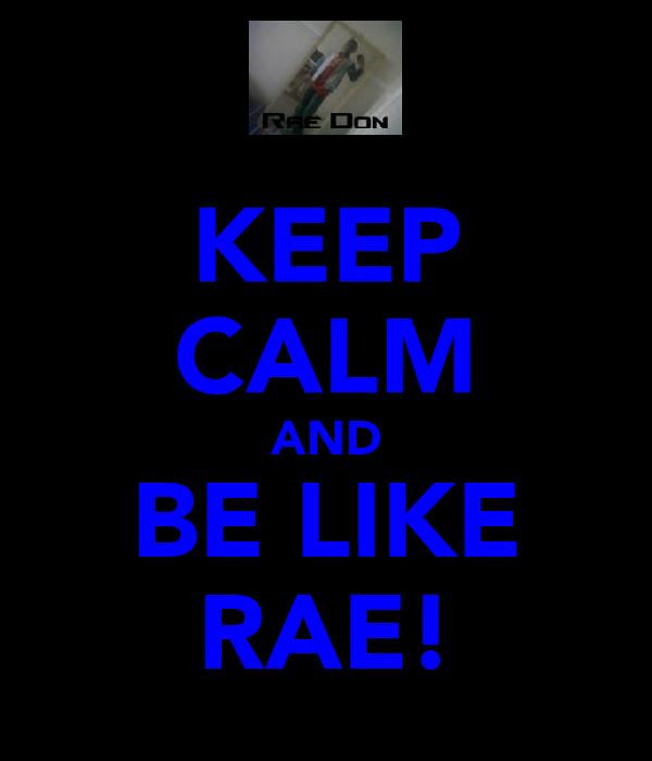 KEEP CALM AND BE LIKE RAE!