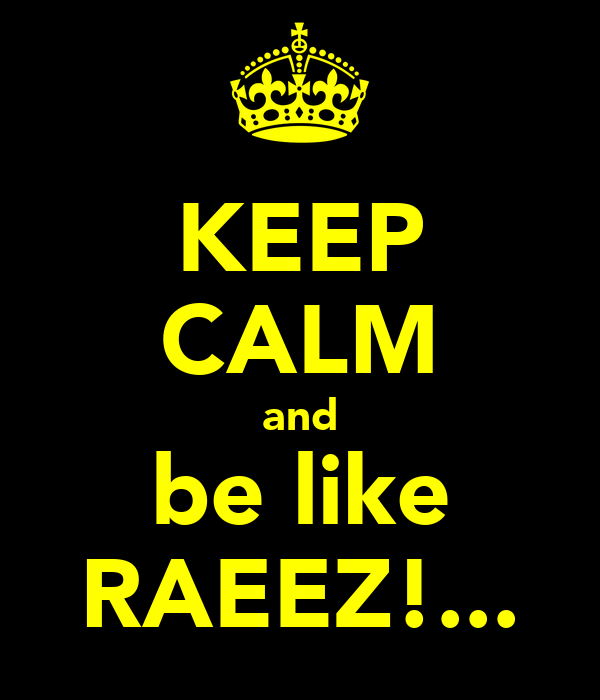 KEEP CALM and be like RAEEZ!...