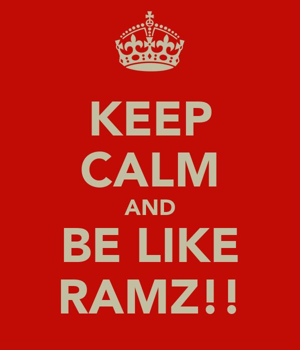 KEEP CALM AND BE LIKE RAMZ!!