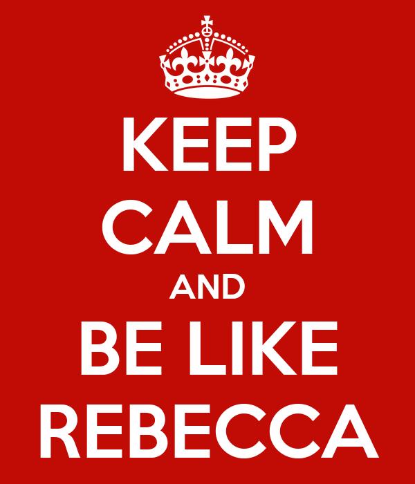 KEEP CALM AND BE LIKE REBECCA