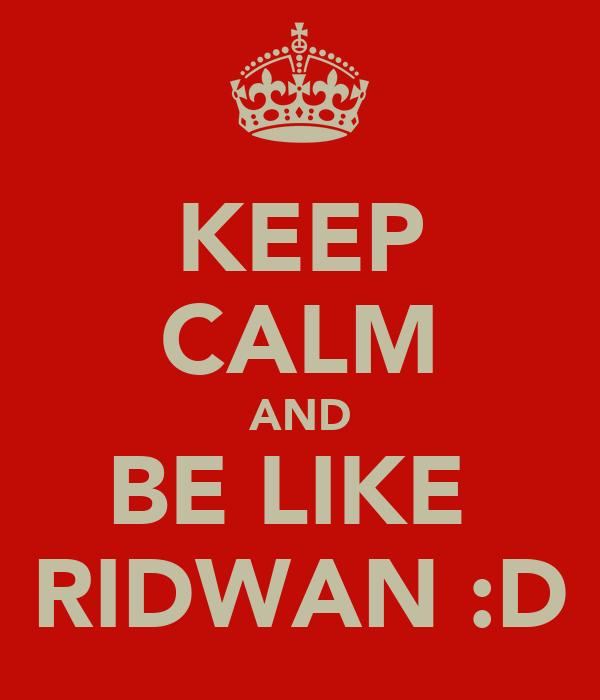 KEEP CALM AND BE LIKE  RIDWAN :D