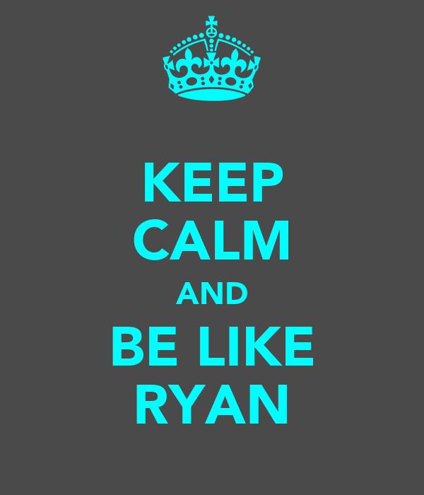 KEEP CALM AND BE LIKE RYAN