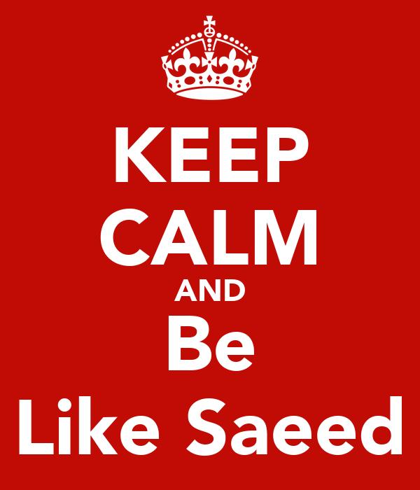 KEEP CALM AND Be Like Saeed