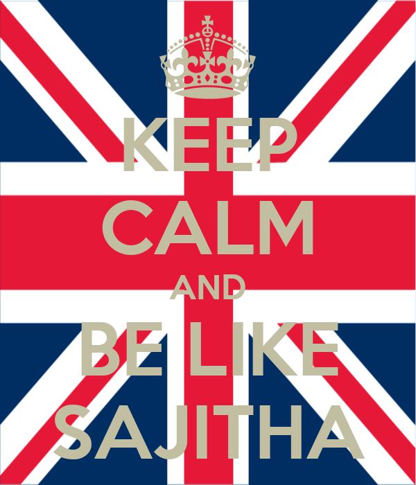 KEEP CALM AND BE LIKE SAJITHA