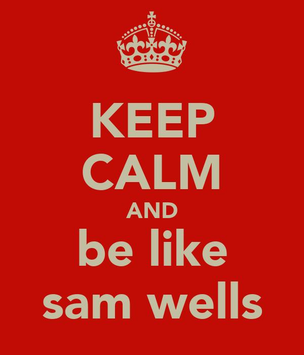 KEEP CALM AND be like sam wells