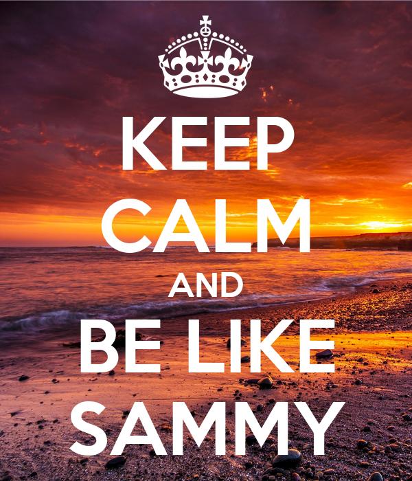 KEEP CALM AND BE LIKE SAMMY