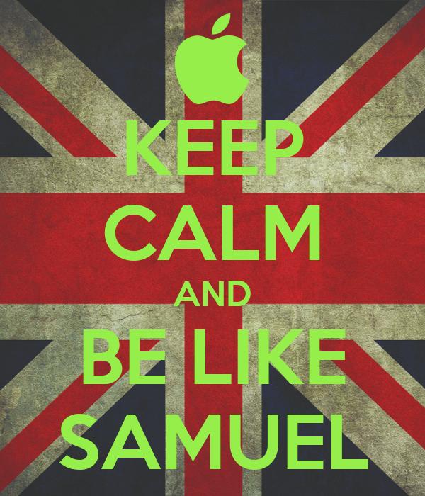 KEEP CALM AND BE LIKE SAMUEL