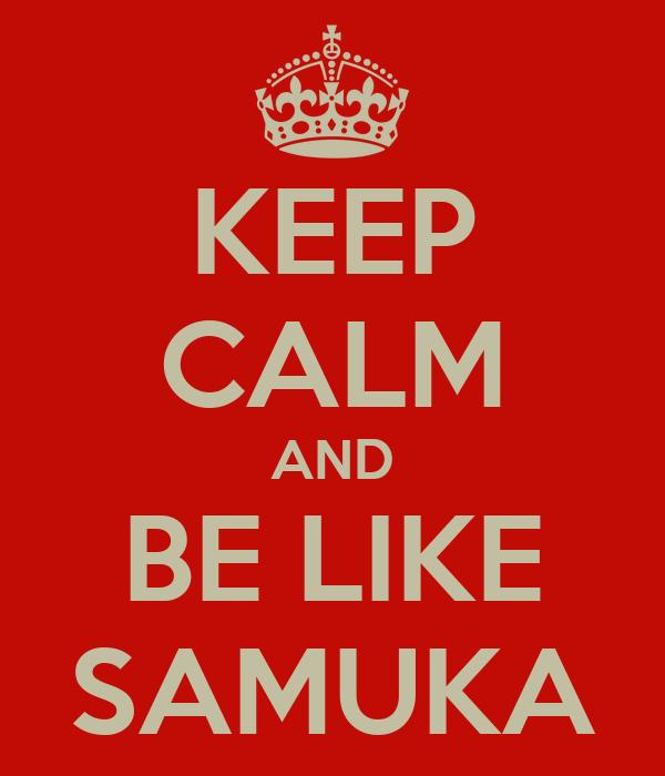 KEEP CALM AND BE LIKE SAMUKA