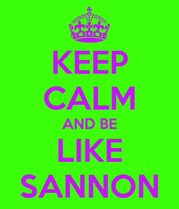 KEEP CALM AND BE LIKE SANNON