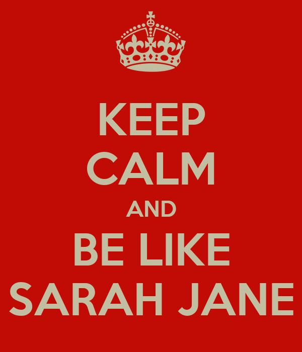 KEEP CALM AND BE LIKE SARAH JANE