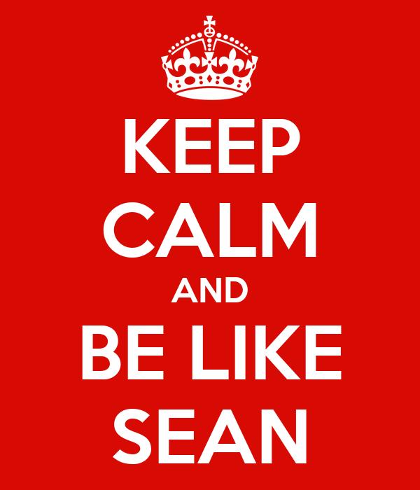 KEEP CALM AND BE LIKE SEAN
