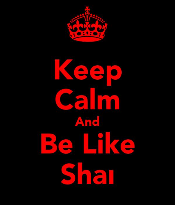 Keep Calm And Be Like Shaı