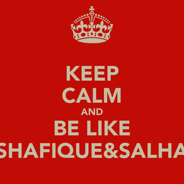 KEEP CALM AND BE LIKE SHAFIQUE&SALHA
