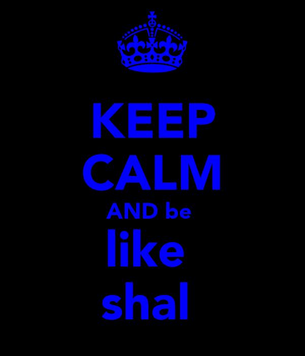 KEEP CALM AND be  like  shal