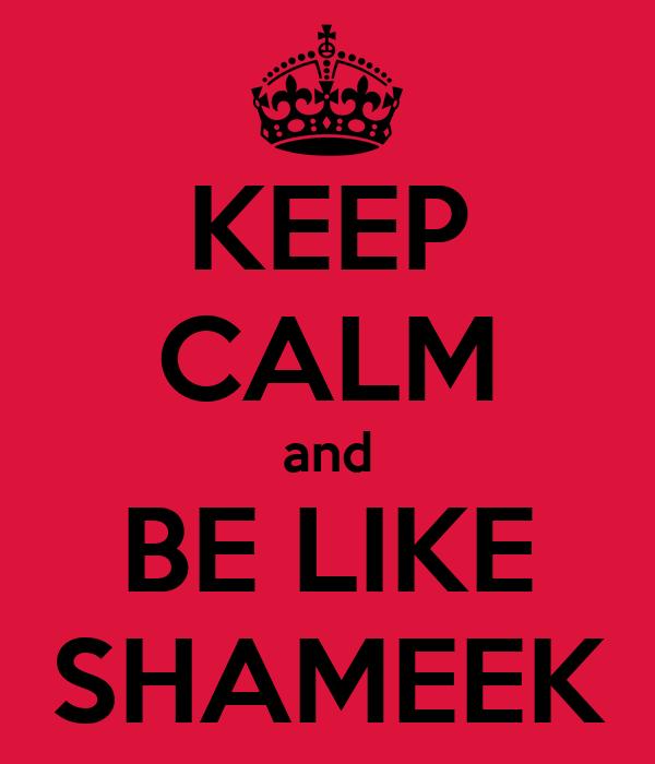 KEEP CALM and BE LIKE SHAMEEK