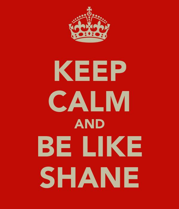 KEEP CALM AND BE LIKE SHANE