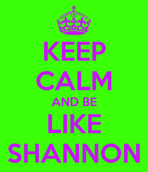 KEEP CALM AND BE LIKE SHANNON