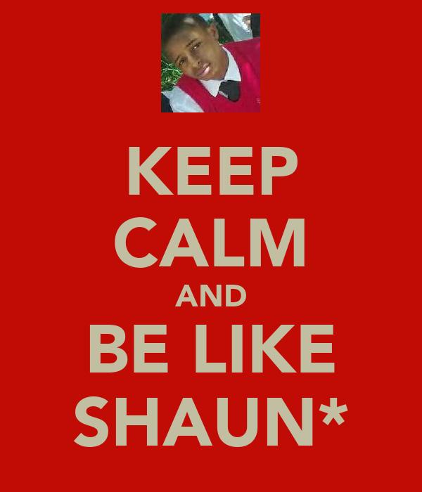 KEEP CALM AND BE LIKE SHAUN*