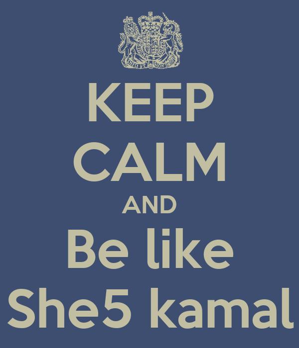 KEEP CALM AND Be like She5 kamal