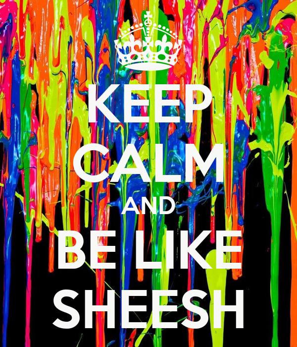 KEEP CALM AND BE LIKE SHEESH