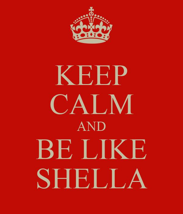 KEEP CALM AND BE LIKE SHELLA