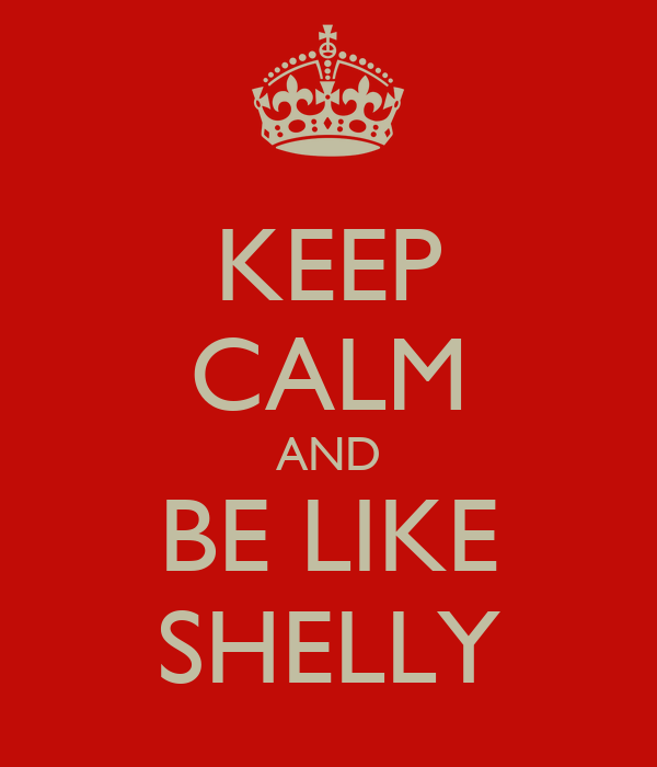 KEEP CALM AND BE LIKE SHELLY
