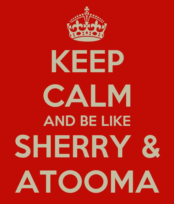 KEEP CALM AND BE LIKE SHERRY & ATOOMA