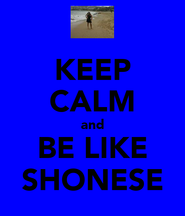 KEEP CALM and BE LIKE SHONESE