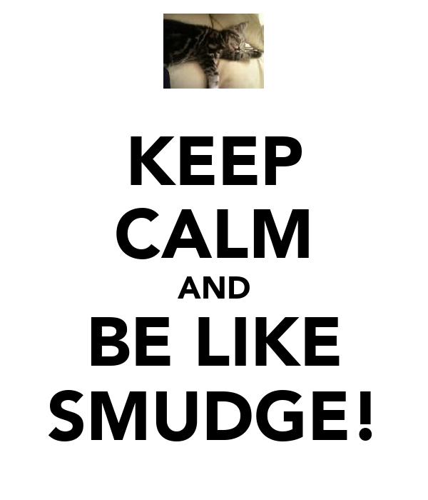 KEEP CALM AND BE LIKE SMUDGE!