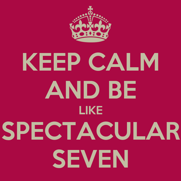 KEEP CALM AND BE LIKE SPECTACULAR SEVEN