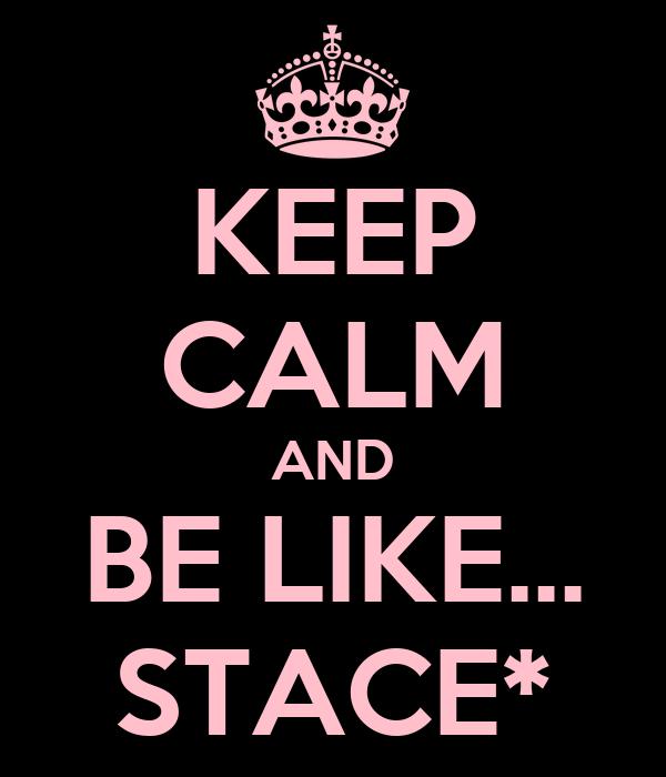KEEP CALM AND BE LIKE... STACE*