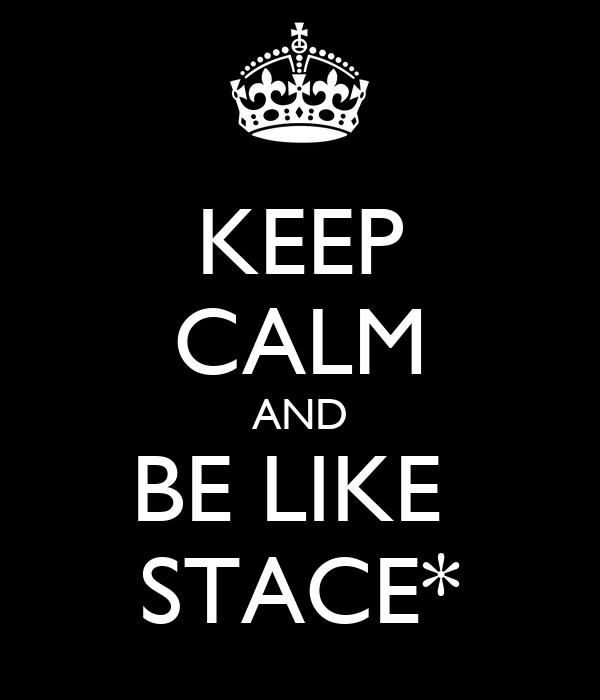 KEEP CALM AND BE LIKE  STACE*