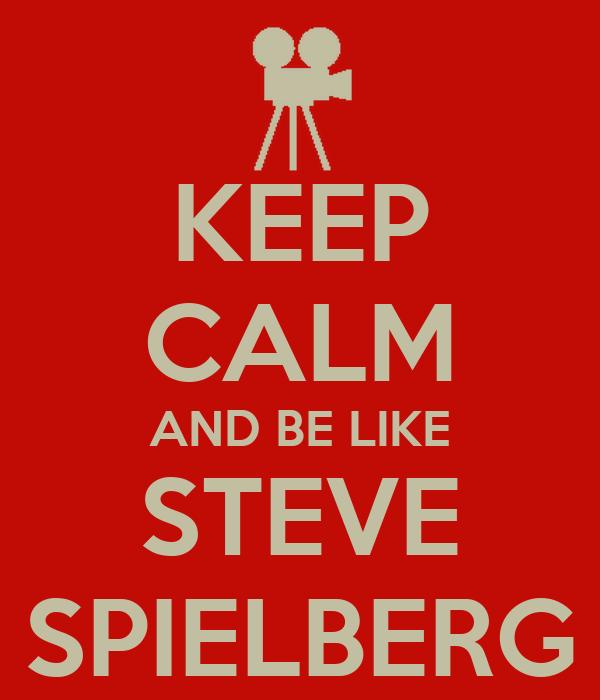 KEEP CALM AND BE LIKE STEVE SPIELBERG