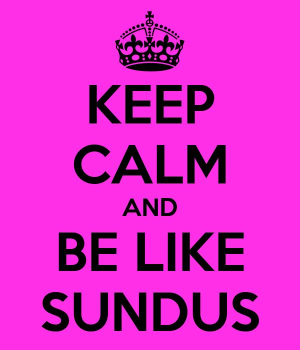 KEEP CALM AND BE LIKE SUNDUS