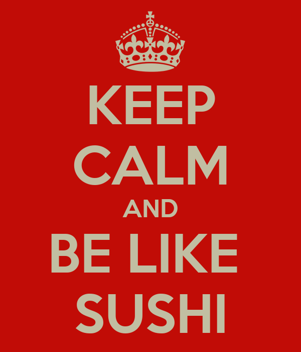 KEEP CALM AND BE LIKE  SUSHI