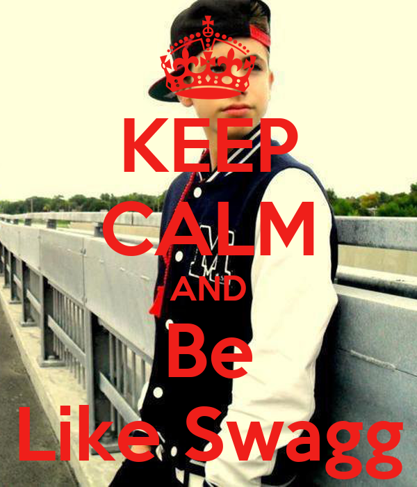 KEEP CALM AND Be Like Swagg