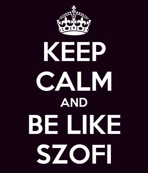 KEEP CALM AND BE LIKE SZOFI