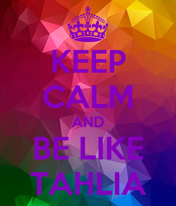 KEEP CALM AND BE LIKE TAHLIA