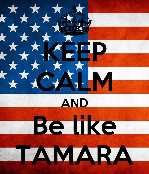 KEEP CALM AND Be like TAMARA