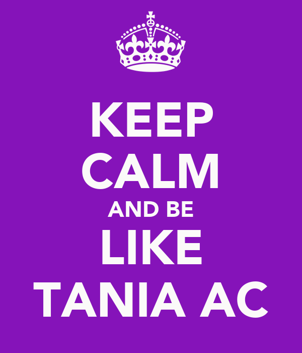 KEEP CALM AND BE LIKE TANIA AC