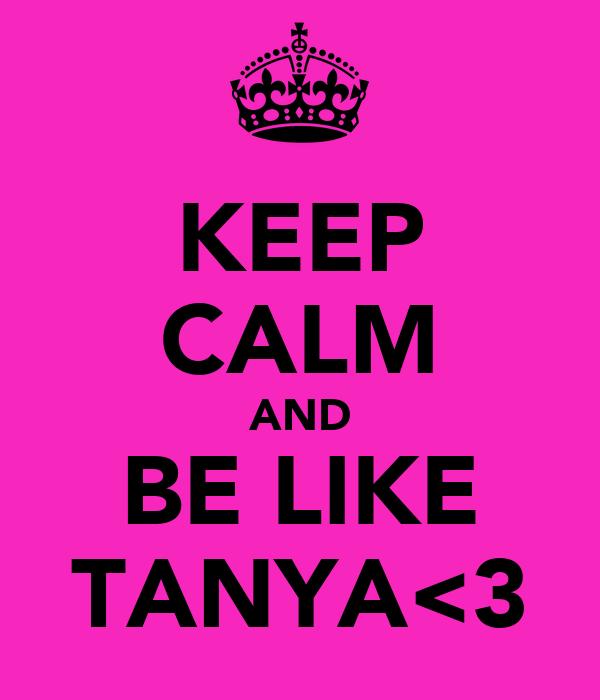 KEEP CALM AND BE LIKE TANYA<3