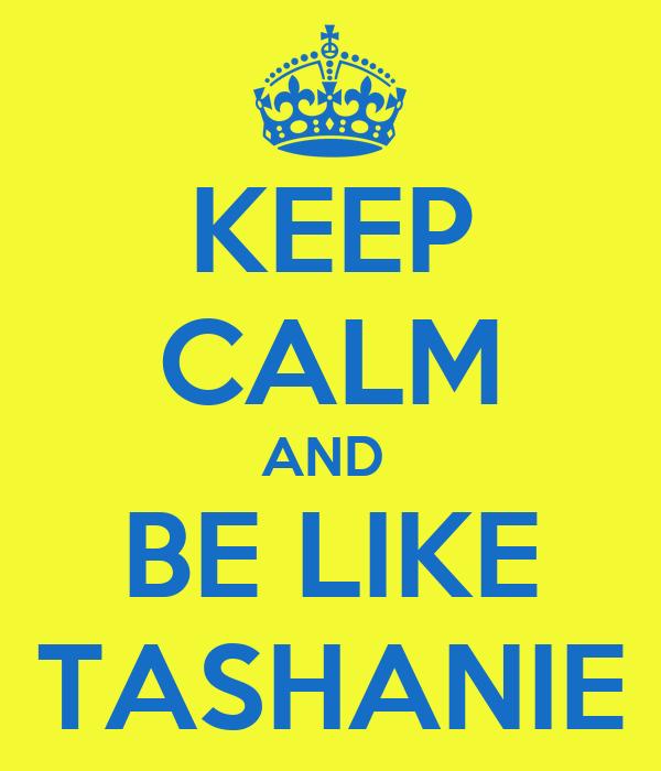 KEEP CALM AND  BE LIKE TASHANIE