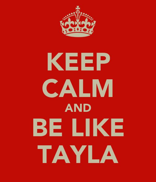 KEEP CALM AND BE LIKE TAYLA