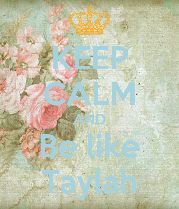 KEEP CALM AND Be like Taylah