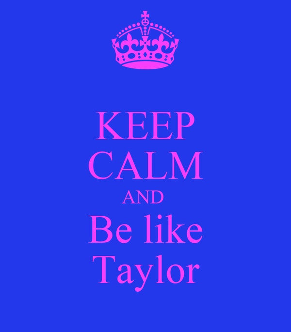 KEEP CALM AND  Be like Taylor